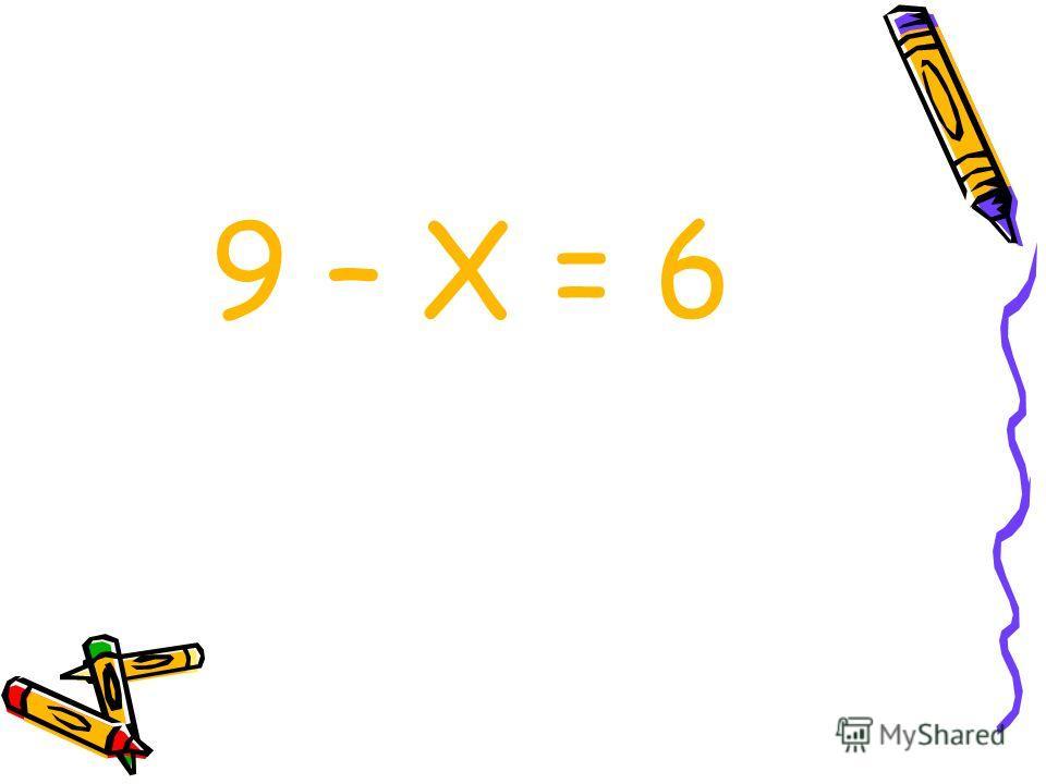9 – Х = 6