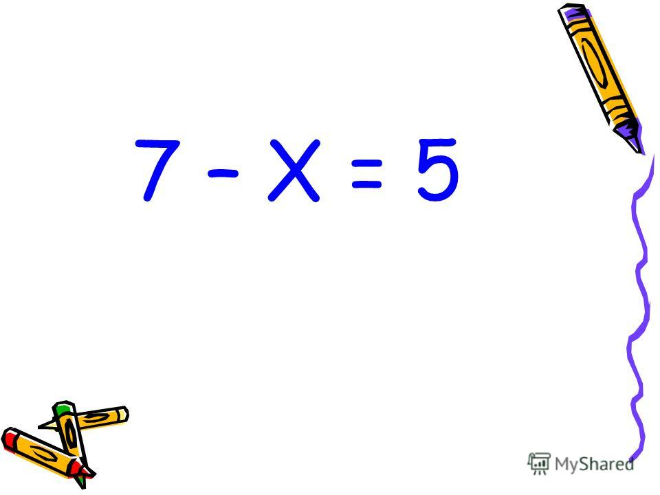 7 – Х = 5