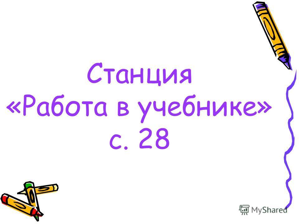Станция «Работа в учебнике» с. 28