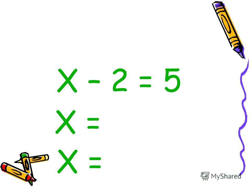 Х – 2 = 5 Х =