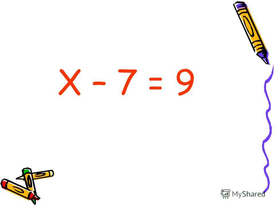 Х – 7 = 9