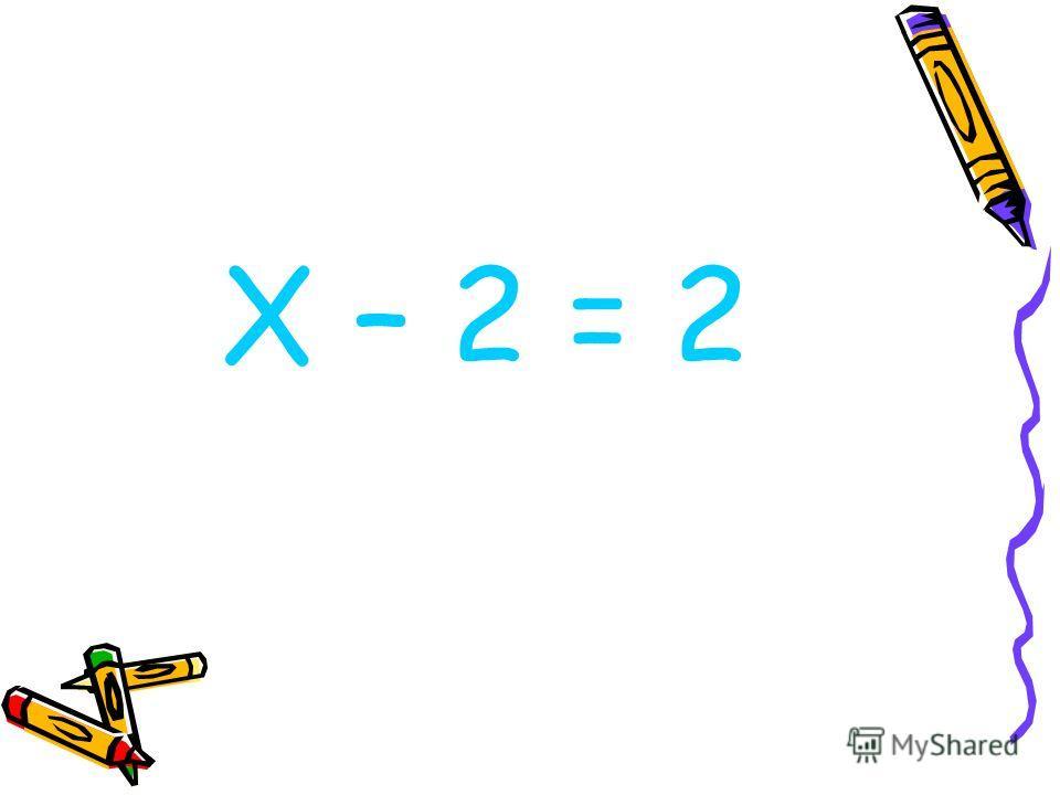 Х – 2 = 2