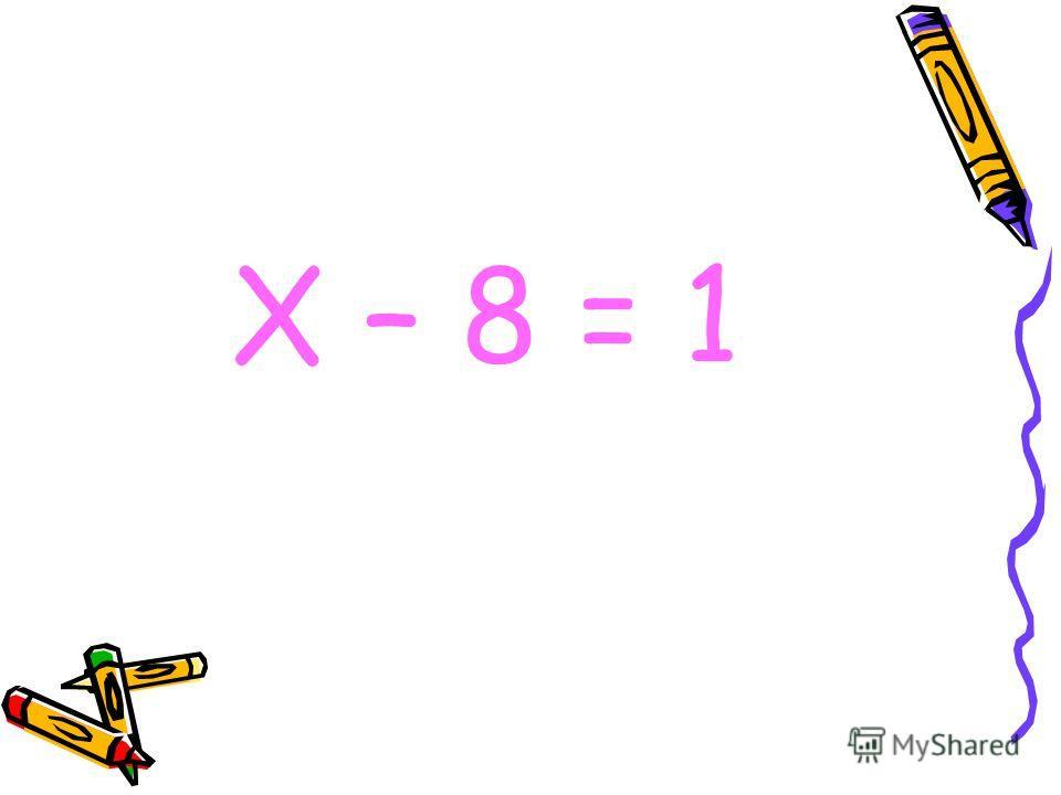 Х – 8 = 1