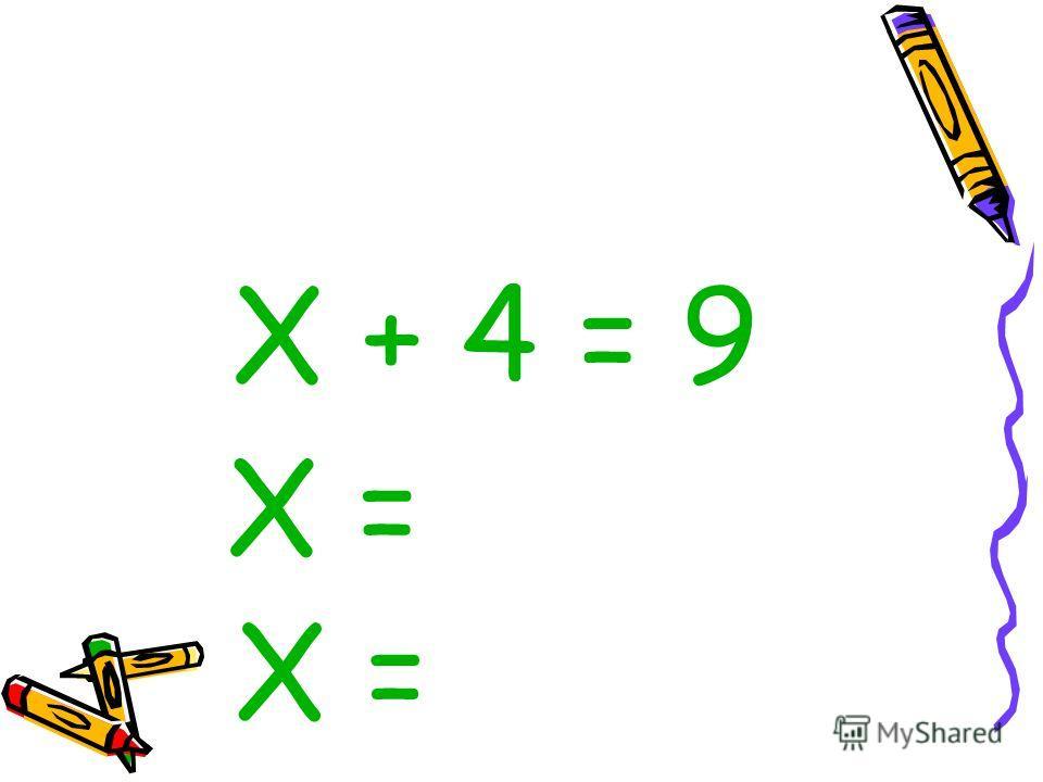 Х + 4 = 9 Х =