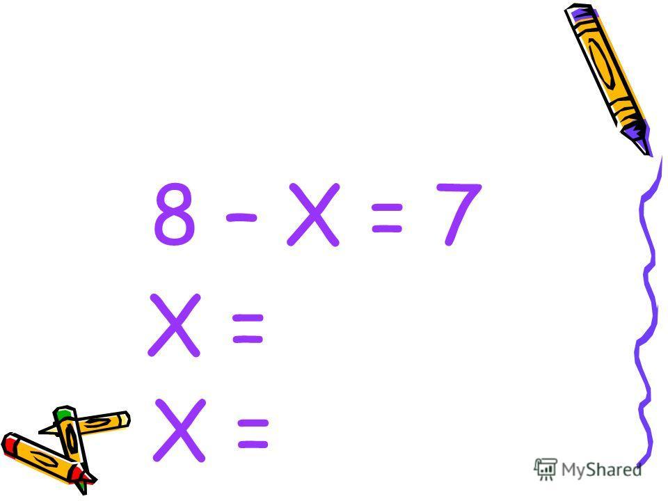 8 – Х = 7 Х =