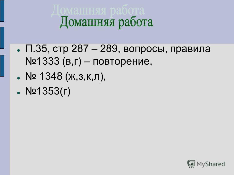 П.35, стр 287 – 289, вопросы, правила 1333 (в,г) – повторение, 1348 (ж,з,к,л), 1353(г)