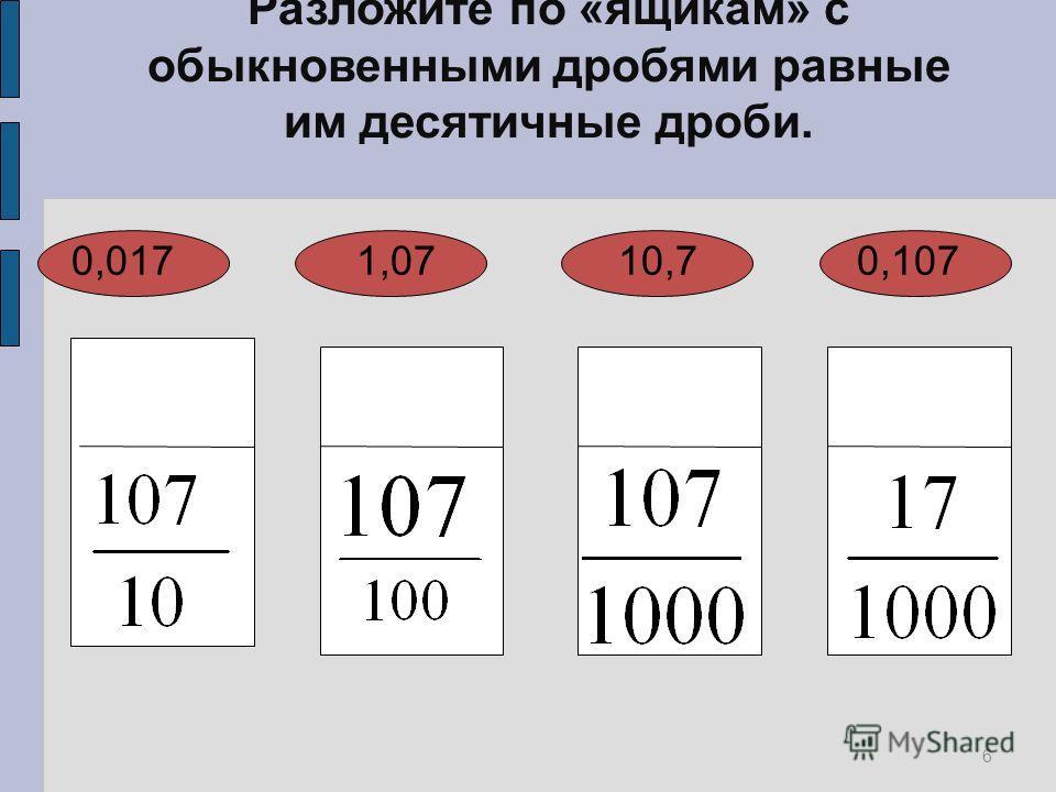 6 Разложите по «ящикам» с обыкновенными дробями равные им десятичные дроби. 0,017 1,07 10,7 0,107