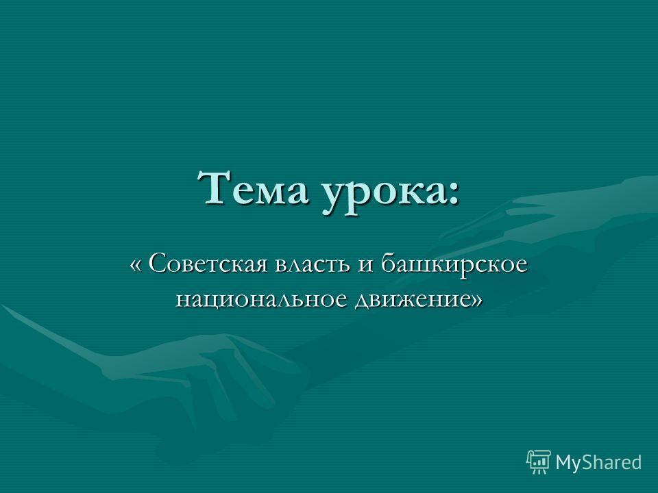 Тема урока: « Советская власть и башкирское национальное движение»