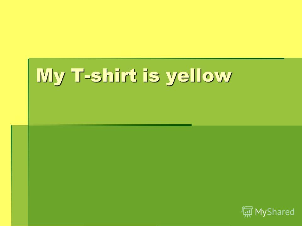 Мy T-shirt is yellow