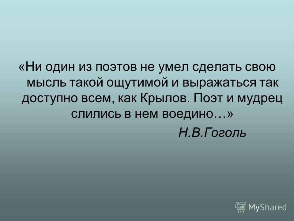 «Ни один из поэтов не умел сделать свою мысль такой ощутимой и выражаться так доступно всем, как Крылов. Поэт и мудрец слились в нем воедино…» Н.В.Гоголь