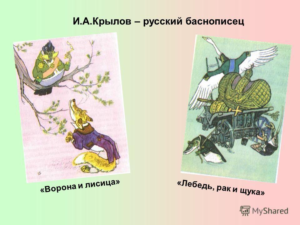И.А.Крылов – русский баснописец «Ворона и лисица» «Лебедь, рак и щука»