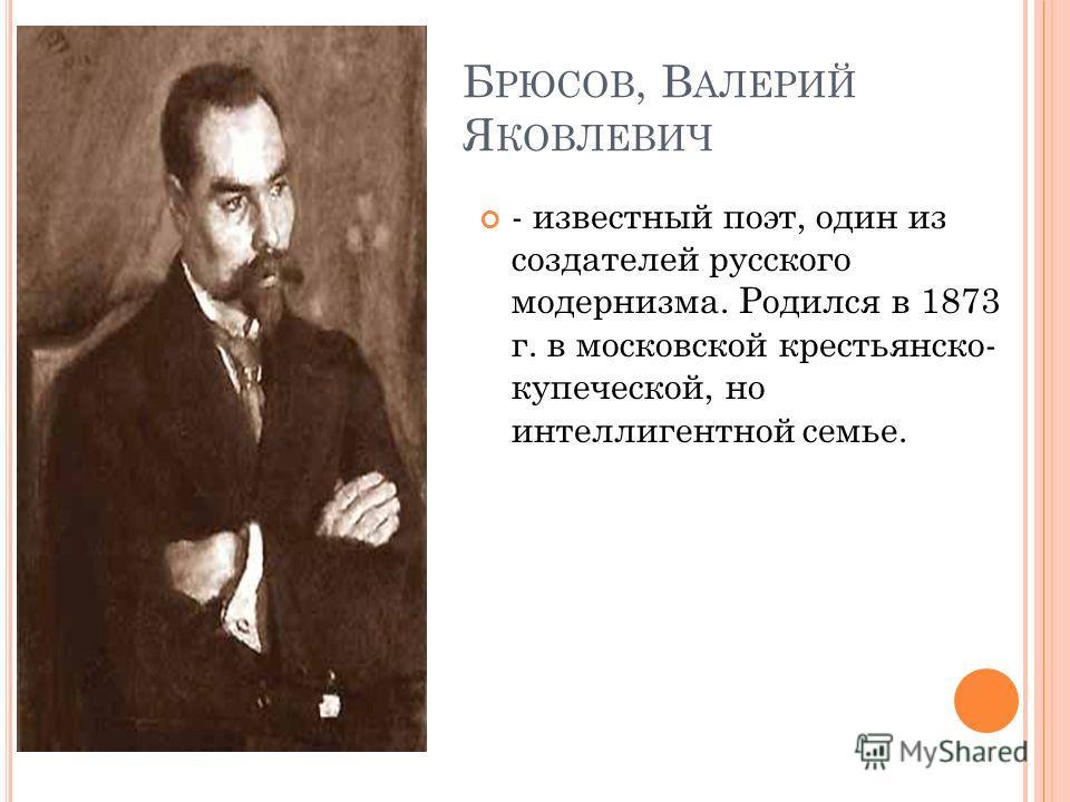 Б РЮСОВ, В АЛЕРИЙ Я КОВЛЕВИЧ - известный поэт, один из создателей русского модернизма. Родился в 1873 г. в московской крестьянско- купеческой, но интеллигентной семье.
