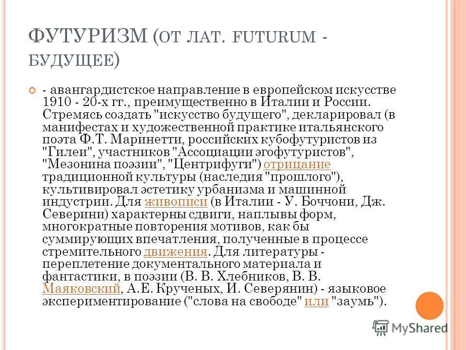 ФУТУРИЗМ ( ОТ ЛАТ. FUTURUM - БУДУЩЕЕ ) - авангардистское направление в европейском искусстве 1910 - 20-х гг., преимущественно в Италии и России. Стремясь создать