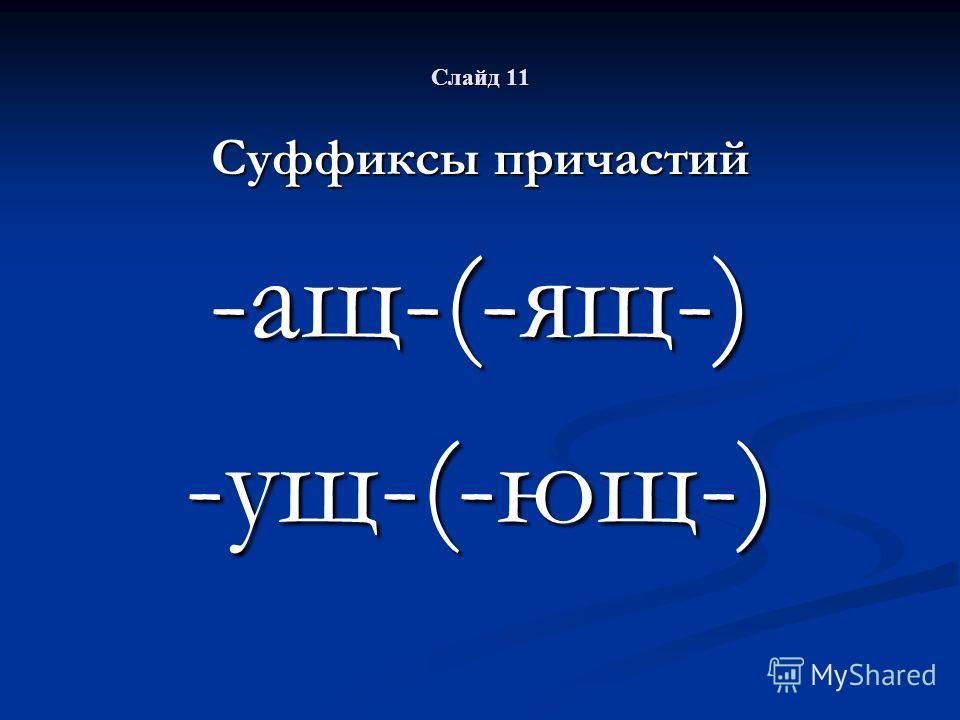 Слайд 11 Суффиксы причастий -ащ-(-ящ-)-ущ-(-ющ-)