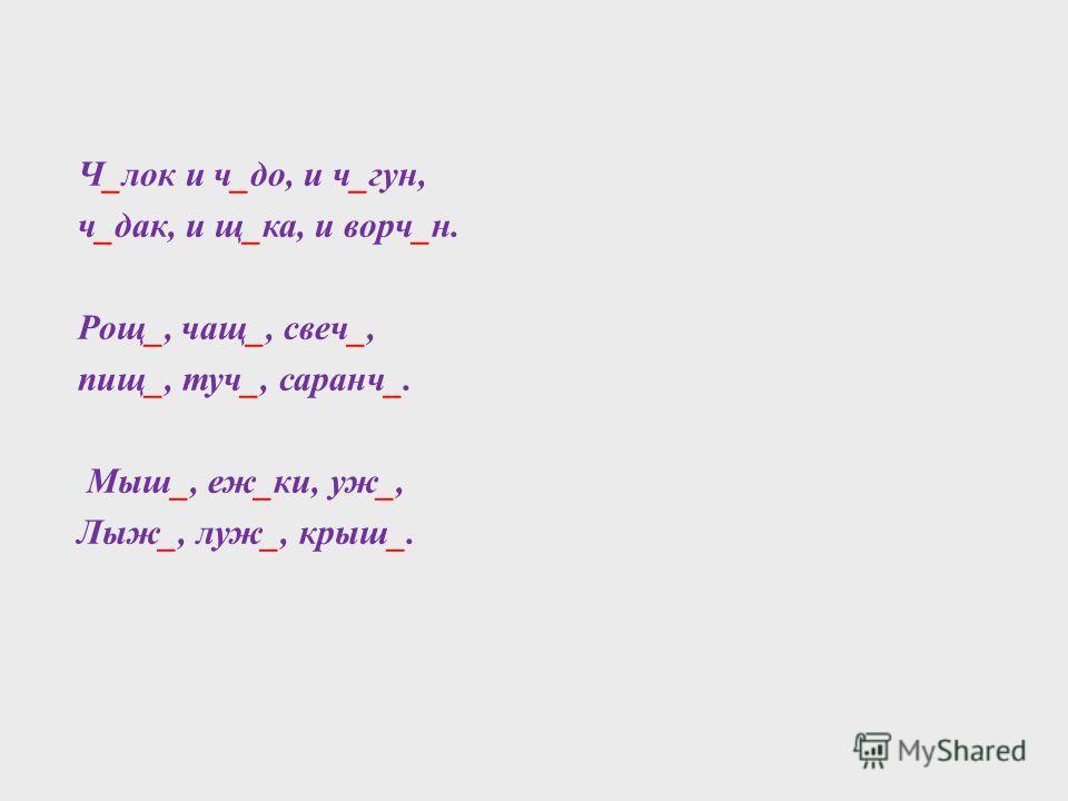 Ч_лок и ч_до, и ч_гун, ч_дак, и щ_ка, и ворч_н. Рощ_, чащ_, свеч_, пищ_, туч_, саранч_. Мыш_, еж_ки, уж_, Лыж_, луж_, крыш_.