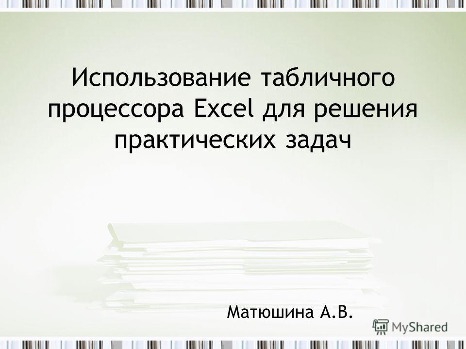 Использование табличного процессора Excel для решения практических задач Матюшина А.В.