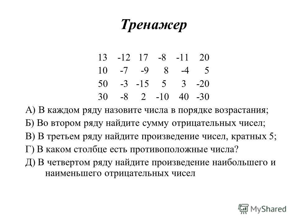 Тренажер 13 -12 17 -8 -11 20 10 -7 -9 8 -4 5 50 -3 -15 5 3 -20 30 -8 2 -10 40 -30 А) В каждом ряду назовите числа в порядке возрастания; Б) Во втором ряду найдите сумму отрицательных чисел; В) В третьем ряду найдите произведение чисел, кратных 5; Г)