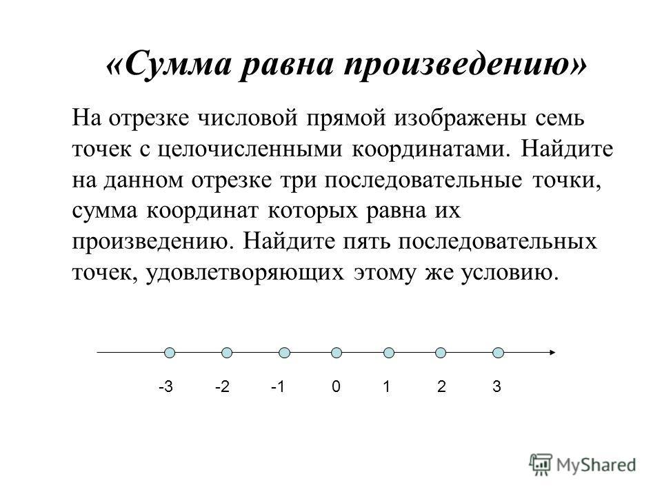 «Сумма равна произведению» На отрезке числовой прямой изображены семь точек с целочисленными координатами. Найдите на данном отрезке три последовательные точки, сумма координат которых равна их произведению. Найдите пять последовательных точек, удовл