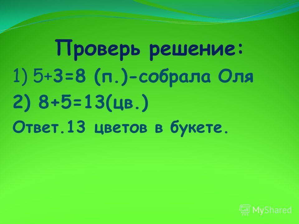 Проверь решение: 1) 5+3=8 (п.)-собрала Оля 2) 8+5=13(цв.) Ответ.13 цветов в букете.