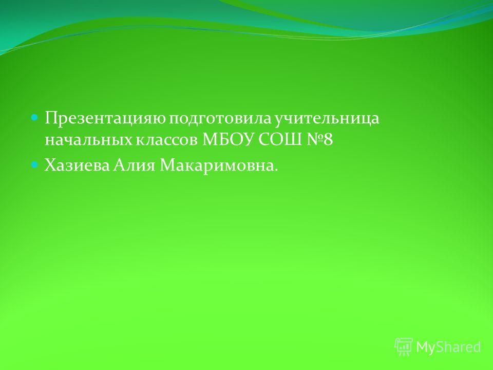 Презентацияю подготовила учительница начальных классов МБОУ СОШ 8 Хазиева Алия Макаримовна.