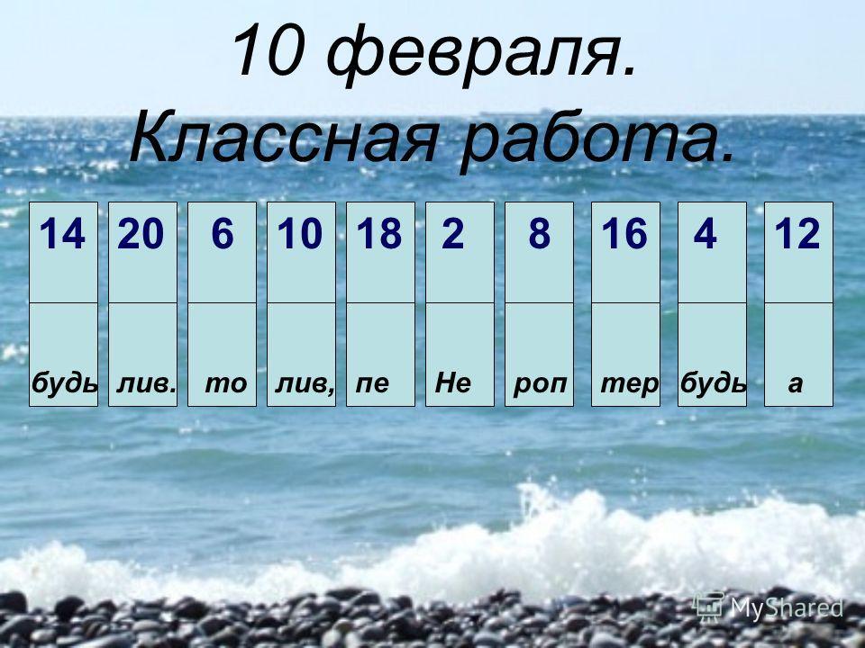 10 февраля. Классная работа. Не 2 будь 4 то 6 роп 8 лив, 10 а 12 будь 14 тер 16 пе 18 лив. 20