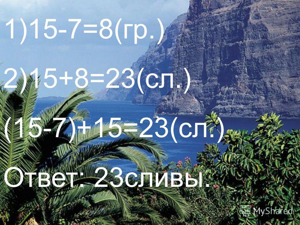 1)15-7=8(гр.) 2)15+8=23(сл.) (15-7)+15=23(сл.) Ответ: 23сливы.