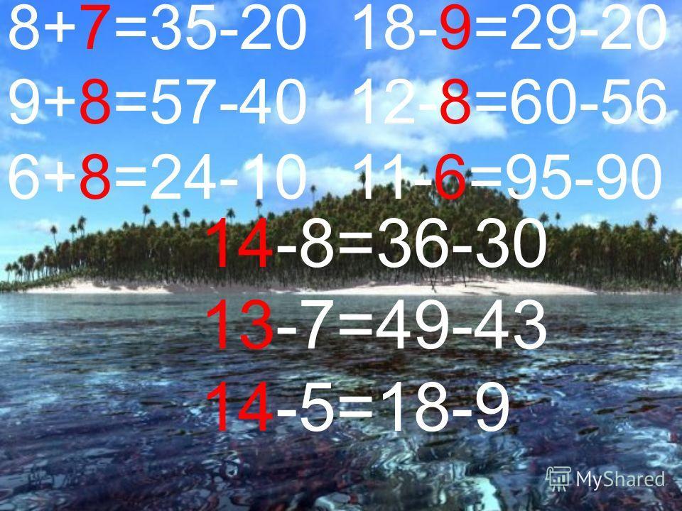 8+7=35-20 9+8=57-40 6+8=24-10 18-9=29-20 12-8=60-56 11-6=95-90 14-8=36-30 13-7=49-43 14-5=18-9