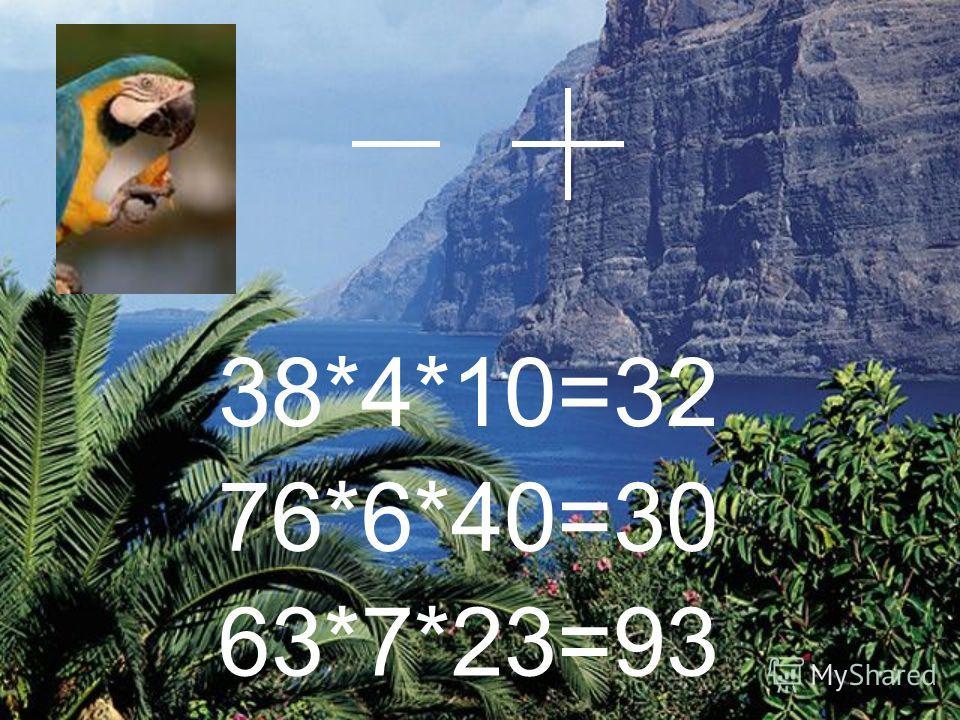 38*4*10=32 76*6*40=30 63*7*23=93