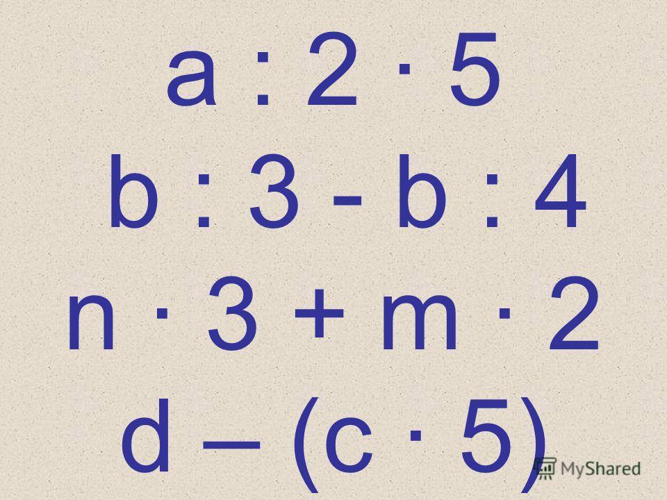 a : 2 · 5 b : 3 - b : 4 n · 3 + m · 2 d – (с · 5)