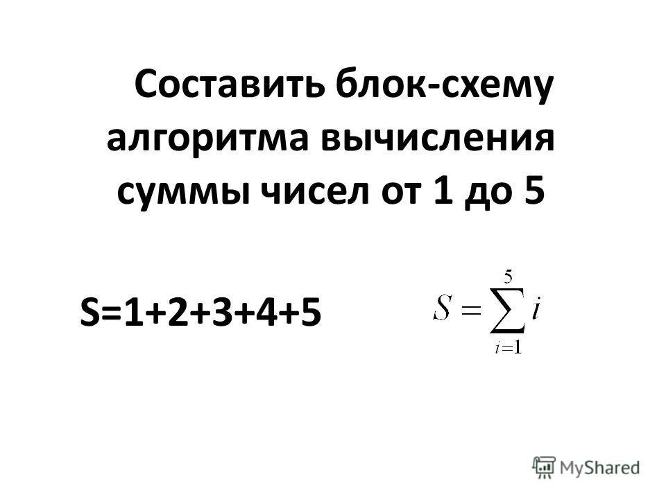 Составить блок-схему алгоритма вычисления суммы чисел от 1 до 5 S=1+2+3+4+5