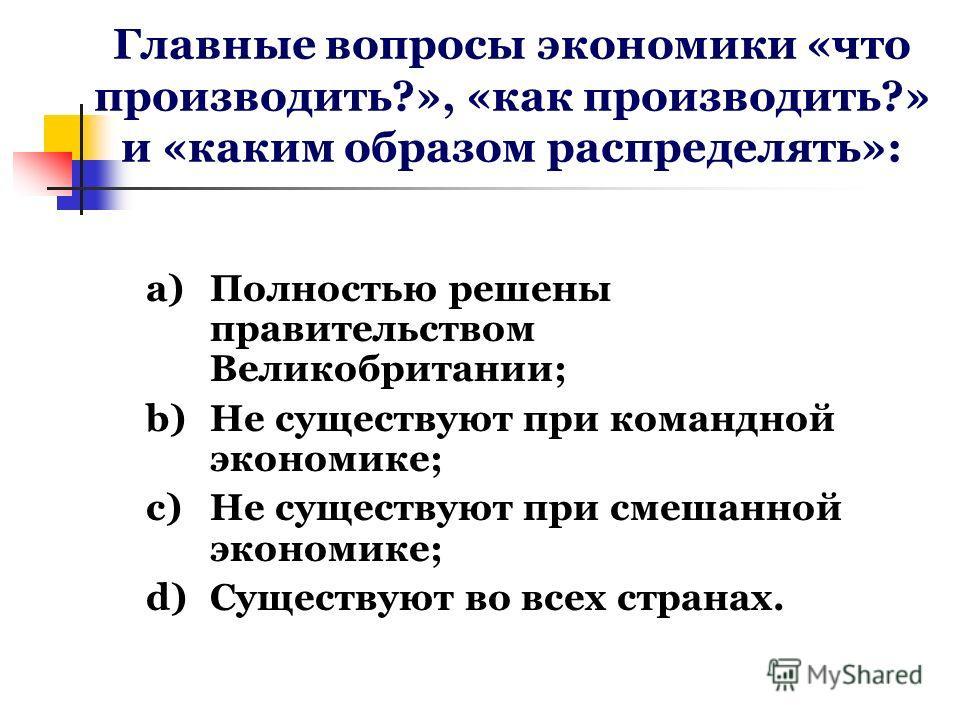 Главные вопросы экономики «что производить?», «как производить?» и «каким образом распределять»: a)Полностью решены правительством Великобритании; b)Не существуют при командной экономике; c)Не существуют при смешанной экономике; d)Существуют во всех