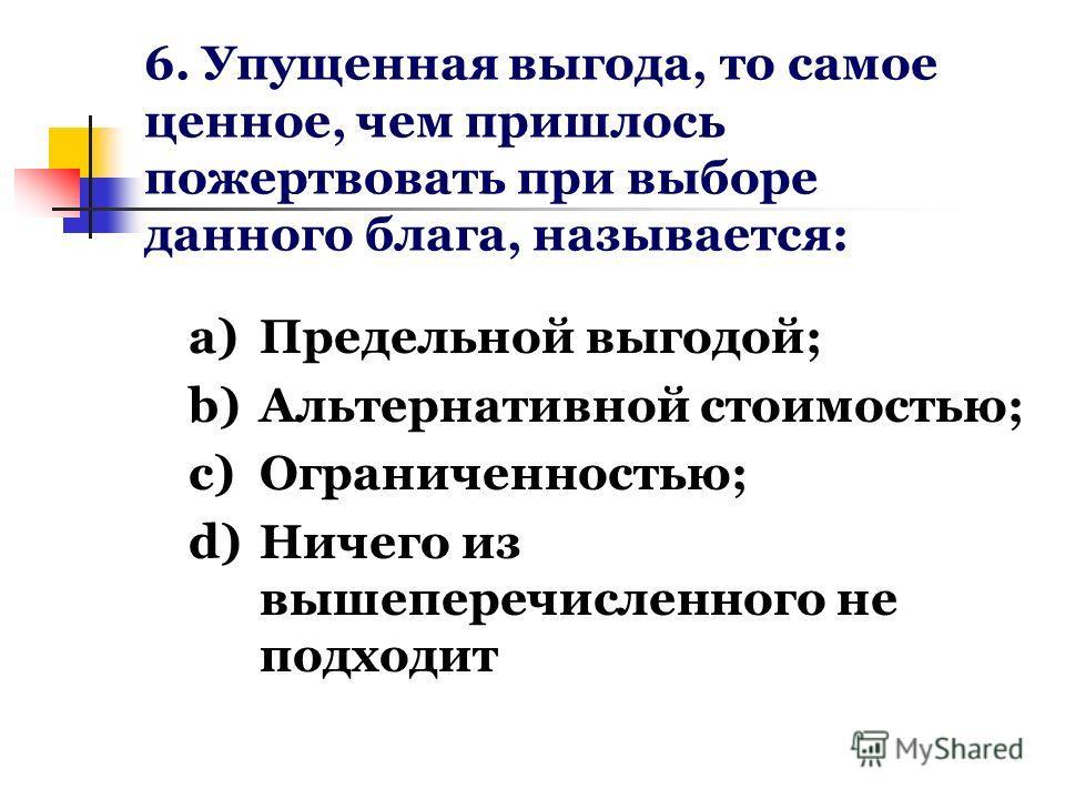 6. Упущенная выгода, то самое ценное, чем пришлось пожертвовать при выборе данного блага, называется: a)Предельной выгодой; b)Альтернативной стоимостью; c)Ограниченностью; d)Ничего из вышеперечисленного не подходит