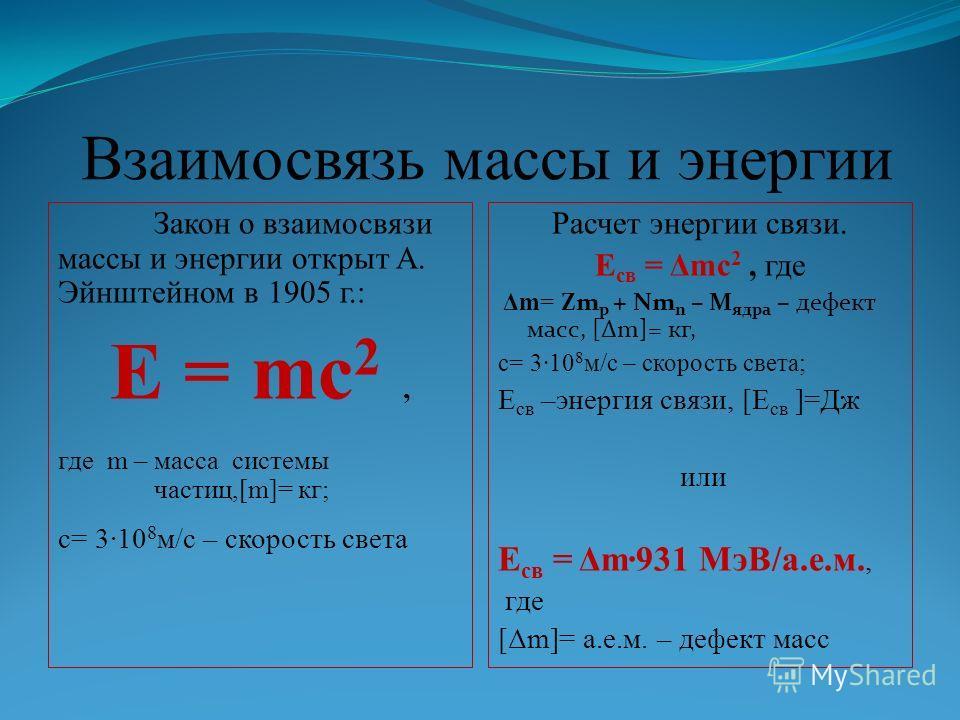 Взаимосвязь массы и энергии Закон о взаимосвязи массы и энергии открыт А. Эйнштейном в 1905 г.: E = mc 2, где m – масса системы частиц,[m]= кг; c= 310 8 м/с – скорость света Расчет энергии связи. E св = Δmc 2, где Δm= Zm p + Nm n – M ядра – дефект ма