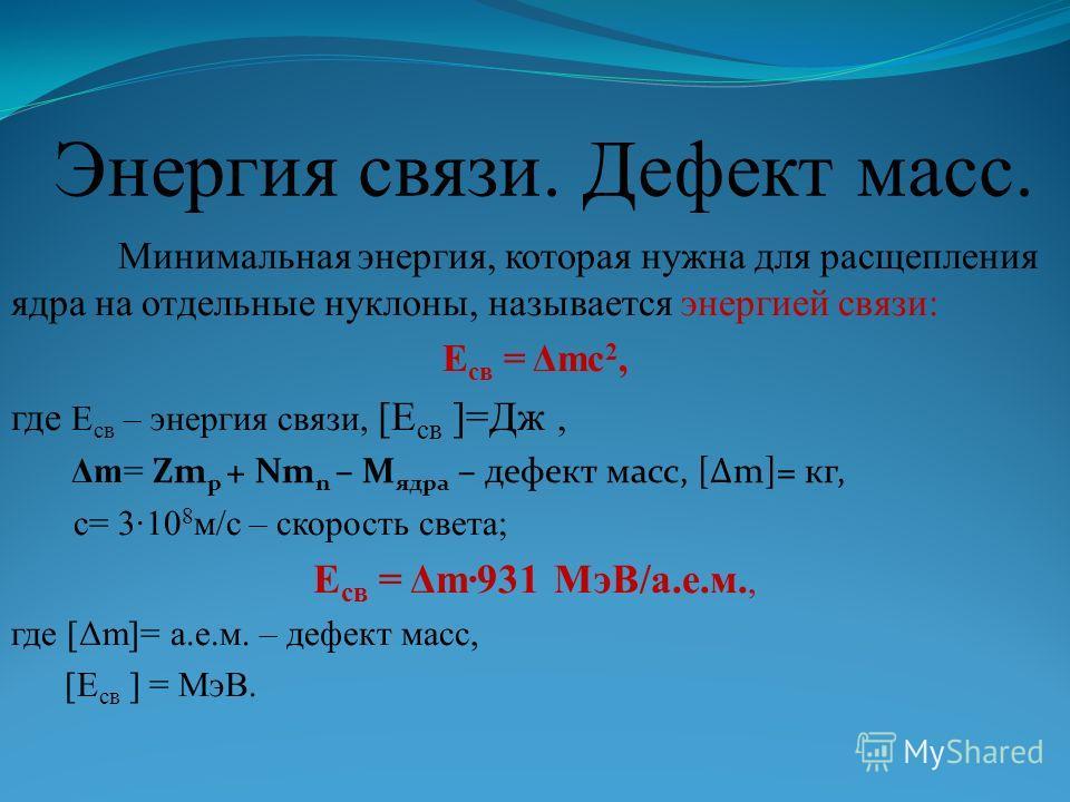 Энергия связи. Дефект масс. Минимальная энергия, которая нужна для расщепления ядра на отдельные нуклоны, называется энергией связи: E св = Δmc 2, где E св – энергия связи, [E св ]=Дж, Δm= Zm p + Nm n – M ядра – дефект масс, [Δm]= кг, c= 310 8 м/с –
