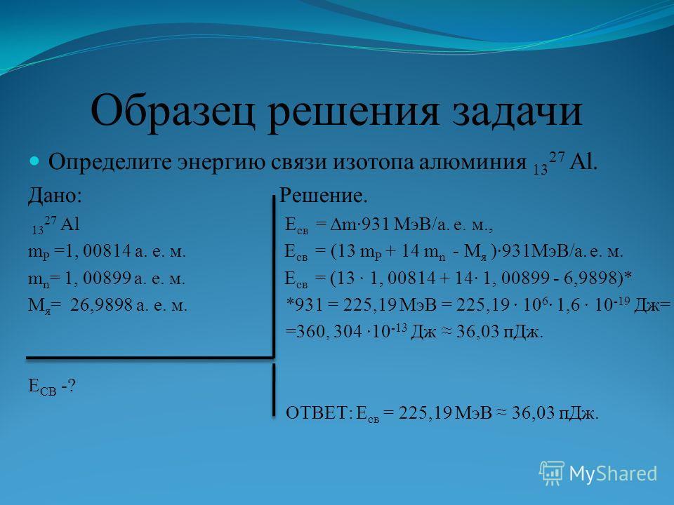 Образец решения задачи Определите энергию связи изотопа алюминия 13 27 Al. Дано: Решение. 13 27 Al Е св = Δm931 МэВ/а. е. м., m P =1, 00814 а. е. м. Е св = (13 m P + 14 m n - M я )931МэВ/а. е. м. m n = 1, 00899 а. е. м. Е св = (13 1, 00814 + 14 1, 00