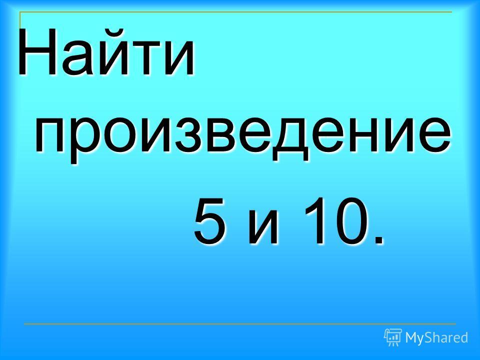 Первый множитель 9, второй – 5. множитель 9, второй – 5.Найти произведение. произведение.