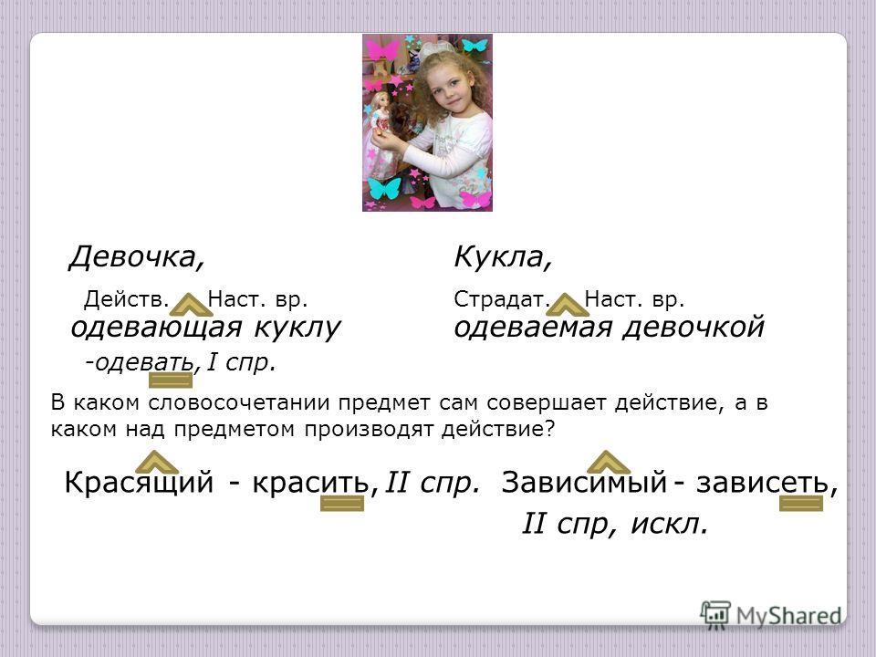 Девочка, одевающая куклу Кукла, одеваемая девочкой Действ.Страдат. В каком словосочетании предмет сам совершает действие, а в каком над предметом производят действие? -одевать, I спр. Красящий Наст. вр. - красить, II спр. Зависимый- зависеть, II спр,