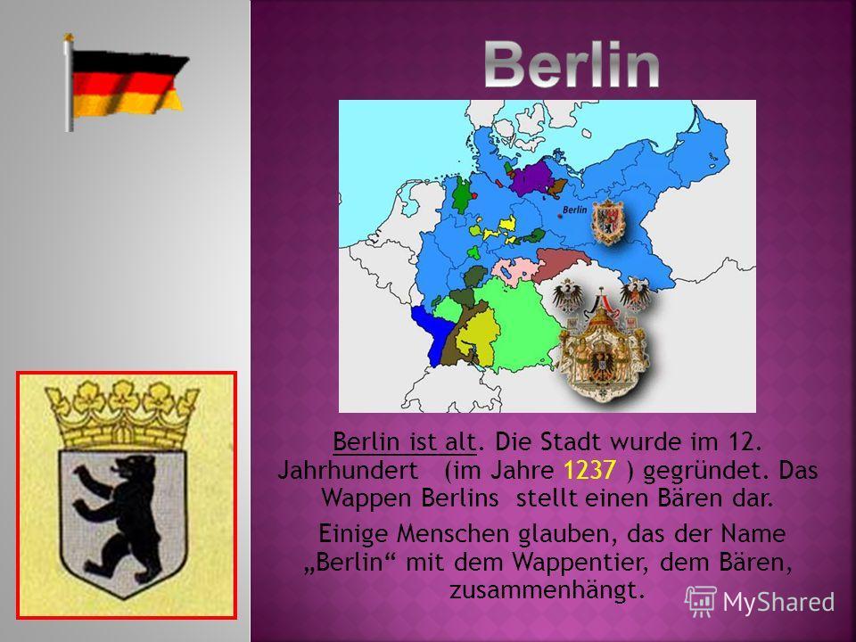 Berlin ist alt. Die Stadt wurde im 12. Jahrhundert (im Jahre 1237 ) gegründet. Das Wappen Berlins stellt einen Bären dar. Einige Menschen glauben, das der Name Berlin mit dem Wappentier, dem Bären, zusammenhängt.