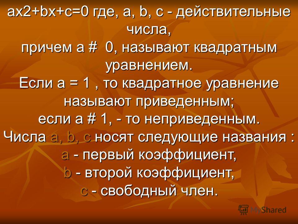 ax2+bx+c=0 где, a, b, c - действительные числа, причем a # 0, называют квадратным уравнением. Если a = 1, то квадратное уравнение называют приведенным; если a # 1, - то неприведенным. Числа a, b, c носят следующие названия : a - первый коэффициент, b