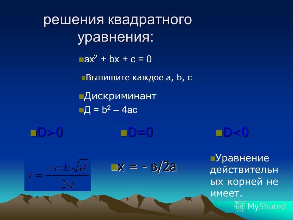 решения квадратного уравнения: решения квадратного уравнения: ax 2 + bx + c = 0 Выпишите каждое а, b, с Дискриминант Д = b 2 – 4ac D 0 D 0 D=0 D=0 D 0 D 0 х = - в/2а х = - в/2а Уравнение действительн ых корней не имеет.
