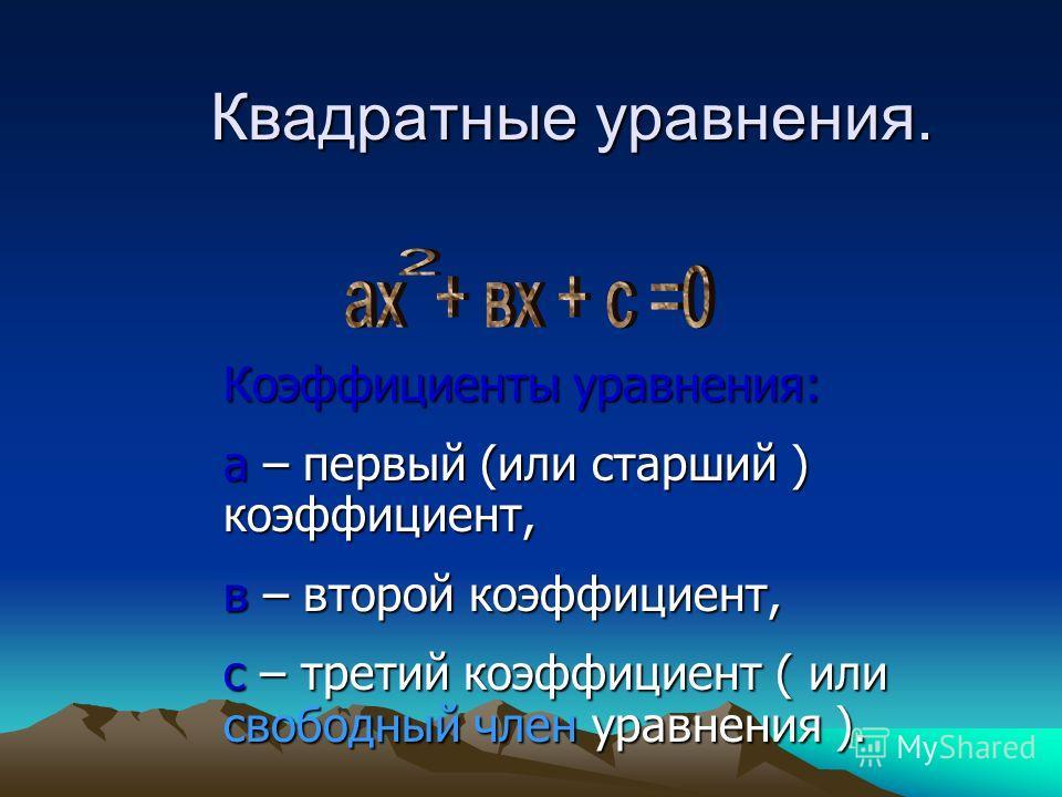 Квадратные уравнения. Коэффициенты уравнения: а – первый (или старший ) коэффициент, в – второй коэффициент, с – третий коэффициент ( или свободный член уравнения ).
