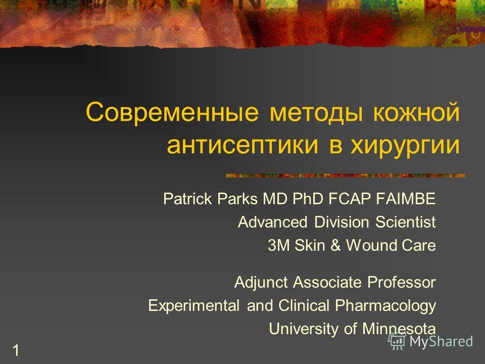 1 Современные методы кожной антисептики в хирургии Patrick Parks MD PhD FCAP FAIMBE Advanced Division Scientist 3M Skin & Wound Care Adjunct Associate Professor Experimental and Clinical Pharmacology University of Minnesota