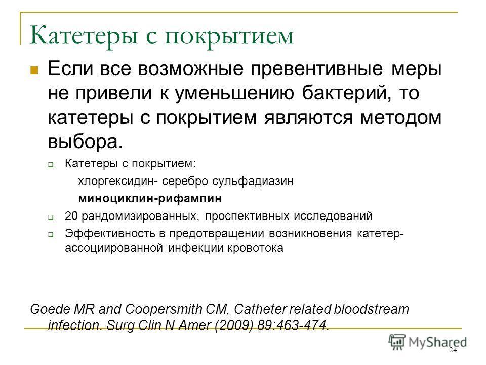 24 Катетеры с покрытием Если все возможные превентивные меры не привели к уменьшению бактерий, то катетеры с покрытием являются методом выбора. Катетеры с покрытием: хлоргексидин- серебро сульфадиазин миноциклин-рифампин 20 рандомизированных, проспек