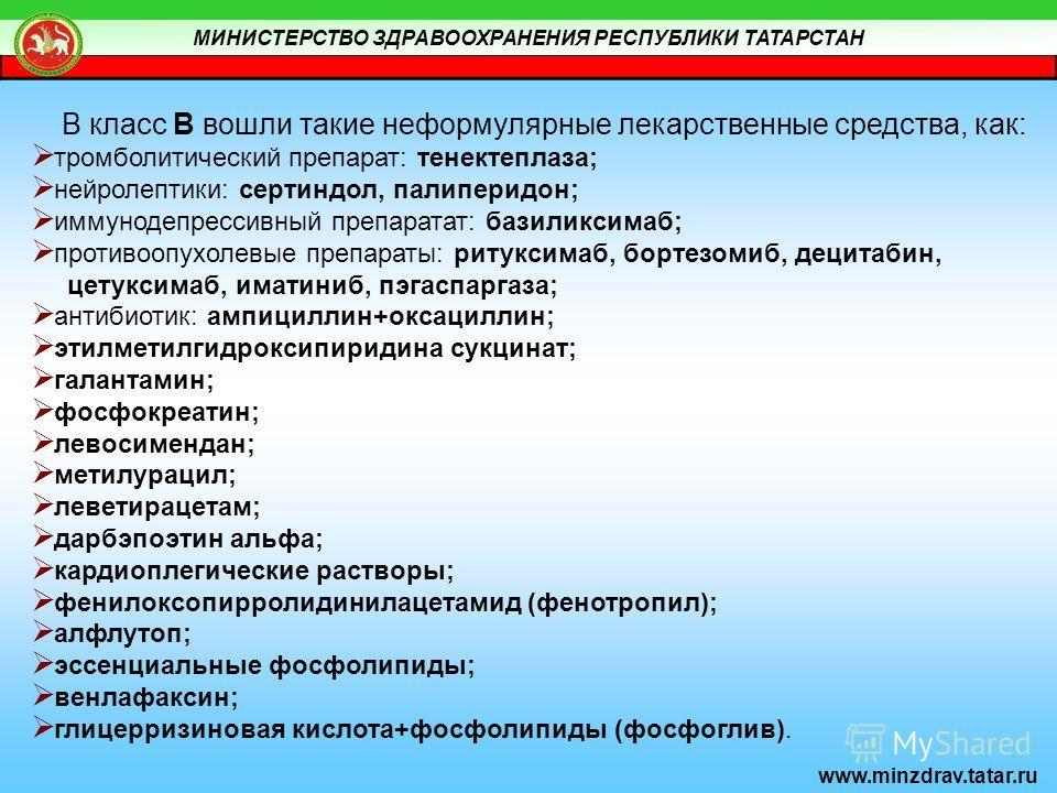 МИНИСТЕРСТВО ЗДРАВООХРАНЕНИЯ РЕСПУБЛИКИ ТАТАРСТАН www.minzdrav.tatar.ru В класс В вошли такие неформулярные лекарственные средства, как: тромболитический препарат: тенектеплаза; нейролептики: сертиндол, палиперидон; иммунодепрессивный препаратат: баз