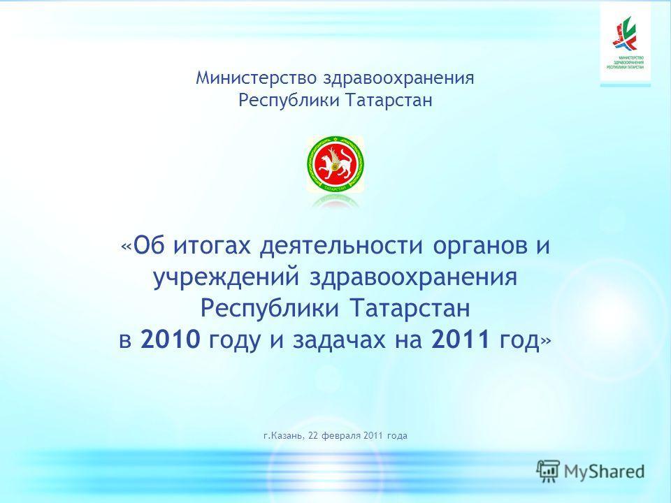 Министерство здравоохранения Республики Татарстан «Об итогах деятельности органов и учреждений здравоохранения Республики Татарстан в 2010 году и задачах на 2011 год» г.Казань, 22 февраля 2011 года