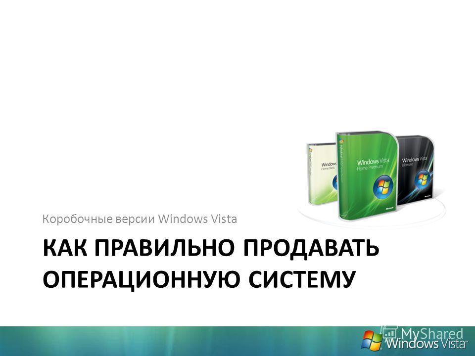 КАК ПРАВИЛЬНО ПРОДАВАТЬ ОПЕРАЦИОННУЮ СИСТЕМУ Коробочные версии Windows Vista