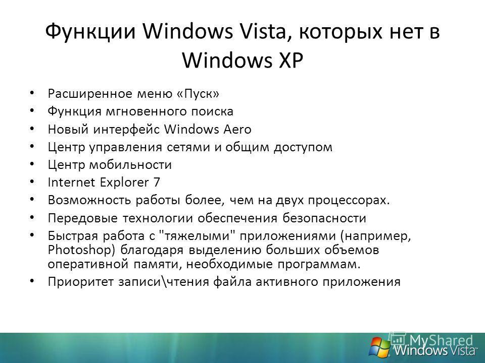 Функции Windows Vista, которых нет в Windows XP Расширенное меню «Пуск» Функция мгновенного поиска Новый интерфейс Windows Aero Центр управления сетями и общим доступом Центр мобильности Internet Explorer 7 Возможность работы более, чем на двух проце