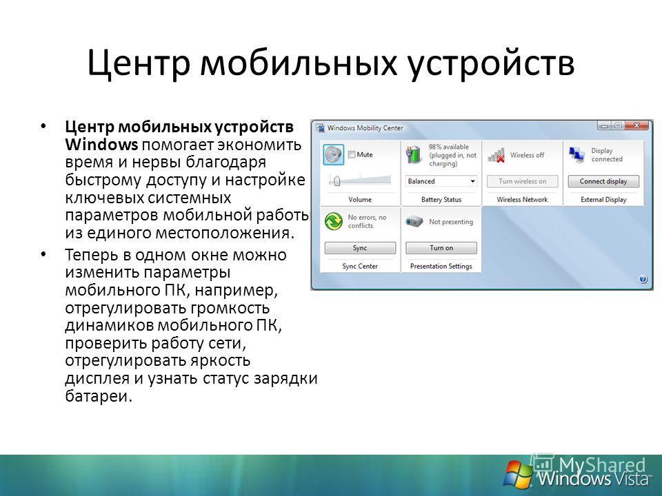 Центр мобильных устройств Центр мобильных устройств Windows помогает экономить время и нервы благодаря быстрому доступу и настройке ключевых системных параметров мобильной работы из единого местоположения. Теперь в одном окне можно изменить параметры