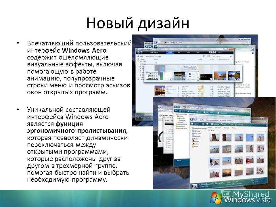 Новый дизайн Впечатляющий пользовательский интерфейс Windows Aero содержит ошеломляющие визуальные эффекты, включая помогающую в работе анимацию, полупрозрачные строки меню и просмотр эскизов окон открытых программ. Уникальной составляющей интерфейса