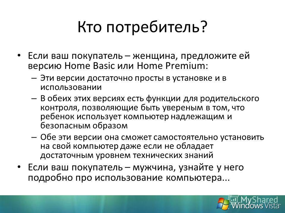 Кто потребитель? Если ваш покупатель – женщина, предложите ей версию Home Basic или Home Premium: – Эти версии достаточно просты в установке и в использовании – В обеих этих версиях есть функции для родительского контроля, позволяющие быть увереным в